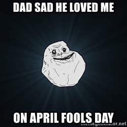 Forever Alone - dad sad he loved me on april fools day