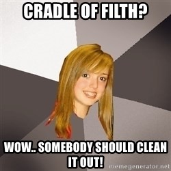 Musically Oblivious 8th Grader - Cradle of filth? Wow.. somebody should clean it out!
