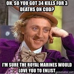 Willy Wonka - Oh, so you got 34 kills for 3 deaths on COD? I'm sure the royal marines would love you to enlist