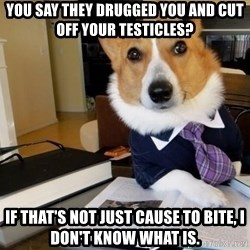 Dog Lawyer - You say they drugged you and cut off your testicles? If that's not just cause to bite, I don't know what is.