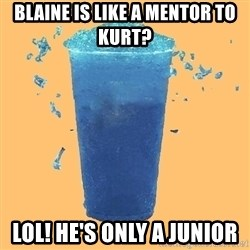 Gleek - Blaine is like a mentor to kurt? Lol! He's only a Junior