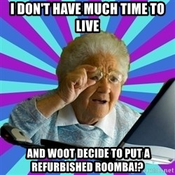 old lady - I don't have much time to live  and woot decide to put a Refurbished Roomba!?