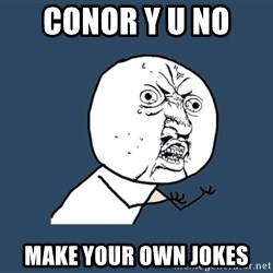 Y U No - conor y u no  make your own jokes