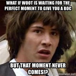 Conspiracy Keanu - what if woot is waiting for the PERFECT MOMENT to give you a boc  but that moment never COMES!?