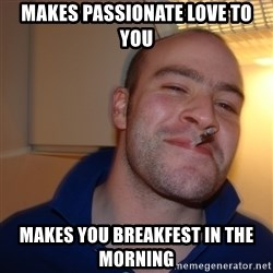 Good Guy Greg - Makes passionate love to you makes you breakfest in the morning