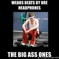 Annoying Gym Newbie - wears beats by Dre headphones the big ass ones