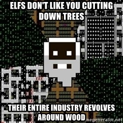 Urist McDorfy - ELFs don't like you cutting down trees their entire industry revolves around wood