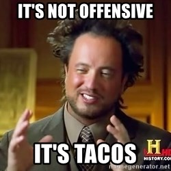 Ancient Aliens - It's not offensive it's tacos