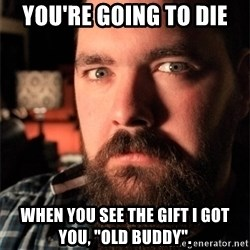 "Dating Site Killer - You're going to die when you see the gift i got you, ""old buddy""."