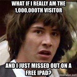 Conspiracy Keanu - What if I really am the 1,000,000th visitor And I just missed out on a free Ipad?
