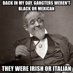 1889 [10] guy - back in my day, gangters weren't black or mexican they were irish or italian