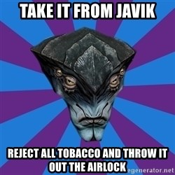 Javik the Prothean - Take it from javik reject all tobacco and throw it out the airlock
