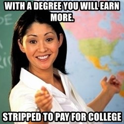 Unhelpful High School Teacher - With a degree you will earn more. Stripped to pay for college