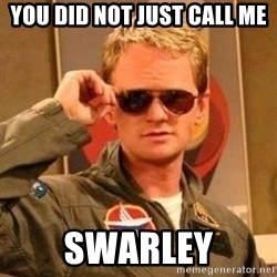 Deal with it barney - you did not just call me swarley