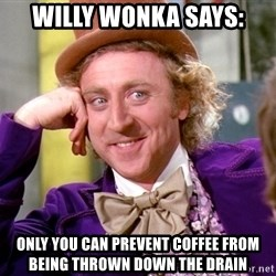 Willy Wonka - WILLY WONKA SAYS: ONLY YOU CAN PREVENT COFFEE FROM BEING THROWN DOWN THE DRAIN