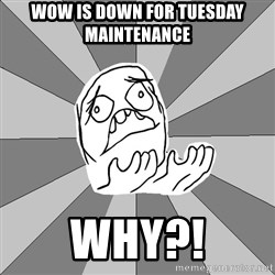 Whyyy??? - wow is down for tuesday maintenance why?!