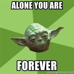 Advice Yoda Gives - alone you are forever