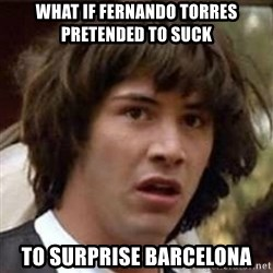 Conspiracy Keanu - what if fernando torres pretended to suck to surprise barcelona