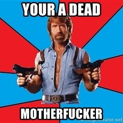 Chuck Norris  - your a dead motherfucker