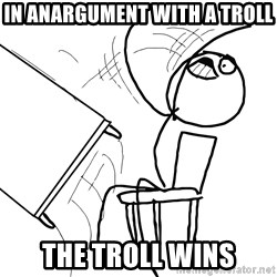 Desk Flip Rage Guy - in anargument with a troll the troll wins