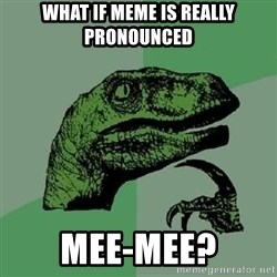 Philosoraptor - what if meme is really pronounced mee-mee?