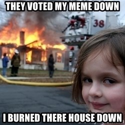 Disaster Girl - They voted my meme down i burned there house down