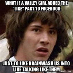 """Conspiracy Keanu - WHAT IF A VALLEY GIRL ADDED THE """"LIKE"""" PART TO FACEBOOK JUST TO LIKE BRAINWASH US INTO LIKE TALKING LIKE THEM"""