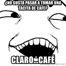 I see what you did there - ¿No gusta pasar a tomar una tacita de café? claro...café