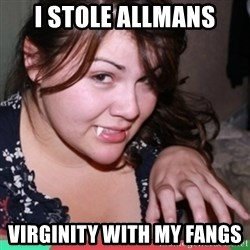 Twihard Social Butterfly - I STOLE ALLMANS VIRGINITY WITH MY FANGS