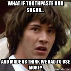Conspiracy Keanu - what if toothpaste had sugar... and made us think we had to use more?