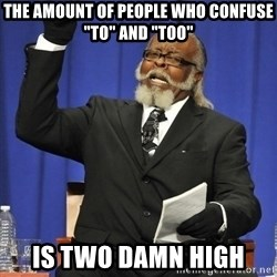 """Jimmy Mac - the amount of people who confuse """"to"""" and """"too"""" is two damn high"""
