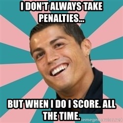 Cristiano Ronaldo CR7 - I don't alWays take penalties... But when I do I score. All the time.