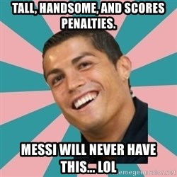 Cristiano Ronaldo CR7 - Tall, handsome, and Scores penalties. Messi will never have this... Lol