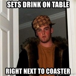 Scumbag Steve - sets drink on table right next to coaster