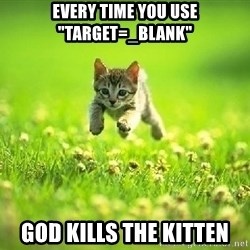 "God Kills A Kitten - EVERY TIME YOU USE ""target=_blank"" god kills the kitten"