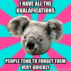 Koala Roleador - I HAVE ALL THE KUALAFICATIONS PEOPLE TEND TO FORGET THEM VERY QUICKLY