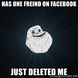 Forever Alone - has one freind on facebook just deleted me