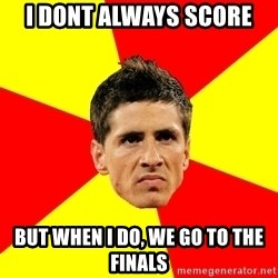 Fernando Torres Bitchface - I DONT ALWAYS SCORE BUT WHEN I DO, WE GO TO THE FINALS