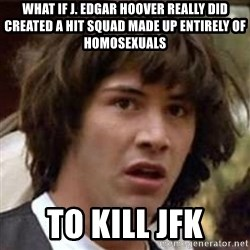 Conspiracy Keanu - what if J. Edgar Hoover really did created a hit squad made up entirely of homosexuals to kill jfk