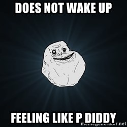 Forever Alone - does not wake up feeling like p diddy