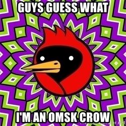 Omsk Crow - GUYS GUESS WHAT I'M AN OMSK CROW