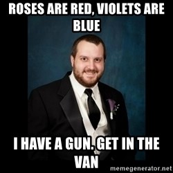 Date Rape Dave - Roses are red, violets are blue i have a gun. get in the van