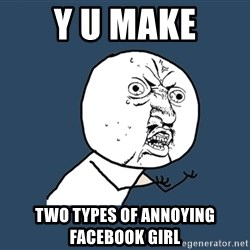 Y U No - y u make two types of annoying FACEBOOK girl