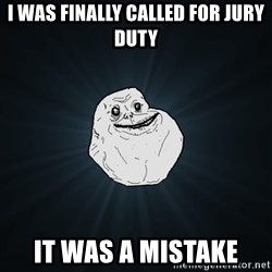 Forever Alone - i was finally called for jury duty it was a mistake
