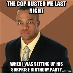 Successful Black Man - The cop busted me last night when i was setting up his surprise birthday party