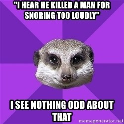 """Misophonia Meerkat - """"i hear he killed a man for snoring too loudly"""" I see nothing odd about that"""