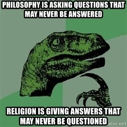 Philosoraptor - Philosophy is asking questions that may never be answered religion is giving answers that may never be questioned