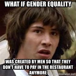 Conspiracy Keanu - what if gender equality was created by men so that they don't have to pay in the restaurant anymore