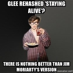 TV Series  Nerd - glee rehashed 'staying alive'? there is nothing better than jim moriarty's version