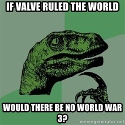 Philosoraptor - if valve ruled the world would there be no world war 3?